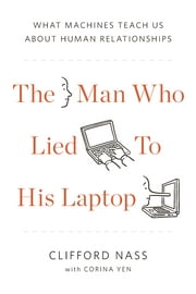 The Man Who Lied to His Laptop - What We Can Learn About Ourselves from Our Machines ebook by Clifford Nass,Corina Yen