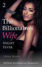 The Billionaire's Wife 2: Night Fever (BWWM Interracial Romance) - The Billionaire's Wife, #2 ebook by Viola Black