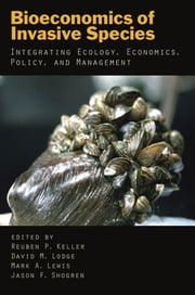 Bioeconomics of Invasive Species - Integrating Ecology, Economics, Policy, and Management ebook by Reuben P. Keller,David M. Lodge,Mark A. Lewis,Jason F. Shogren