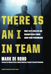There Is an I in Team - What Elite Athletes and Coaches Really Know About High Performance ebook by Mark de Rond,Richard Hytner
