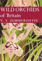 Wild Orchids of Britain (Collins New Naturalist Library, Book 19) ebook by V. S. Summerhayes