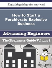 How to Start a Perchlorate Explosive Business (Beginners Guide) - How to Start a Perchlorate Explosive Business (Beginners Guide) ebook by Nanci Gunn