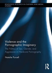 Violence and the Pornographic Imaginary - The Politics of Sex, Gender, and Aggression in Hardcore Pornography ebook by Natalie Purcell