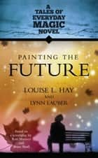 Painting the Future ebook by Louise L. Hay