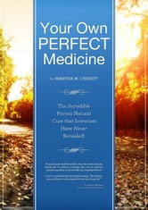 Your Own Perfect Medicine: The Incredible Proven Natural Miracle Cure that Medical Science Has Never Revealed! ebook by Martha Christy