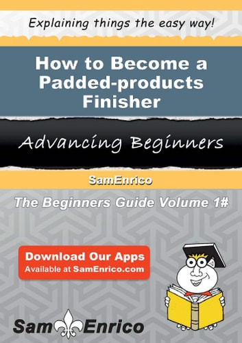 How to Become a Padded-products Finisher - How to Become a Padded-products Finisher ebook by Diedre Sisson