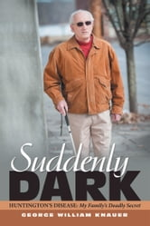 Suddenly Dark - Huntington's Disease: My Family's Deadly Secret ebook by George William Knauer
