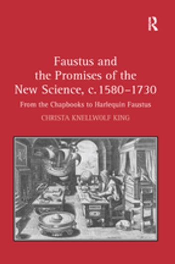 Faustus and the Promises of the New Science, c. 1580-1730 - From the Chapbooks to Harlequin Faustus ebook by Christa Knellwolf King