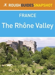 The Rhône Valley Rough Guides Snapshot France (includes Lyon, Beaujolais, Vienne, St-Romain-en-Gal: Musée Gallo-Romain, Saint-Étienne, Valence and Montélimar) ebook by Rough Guides