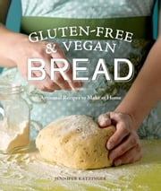 Gluten-Free and Vegan Bread - Artisanal Recipes to Make at Home ebook by Jennifer Katzinger,Kathryn Barnard