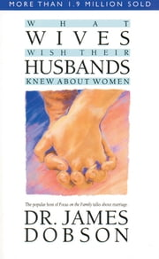 What Wives Wish Their Husbands Knew About Women ebook by James C. Dobson