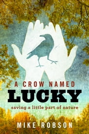 A Crow Named Lucky - Saving a Little Part of Nature ebook by Mike Robson