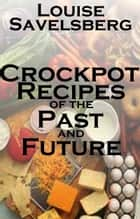 Crockpot recipes of the Past and Future ebook by Louise Savelsberg