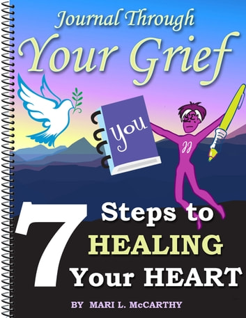 Journal Through Your Grief - 7 Steps to Healing Your Heart ebook by Mari L. McCarthy