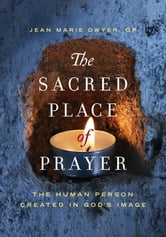 The Sacred Place of Prayer - The Human Person Created in God's Image ebook by Jean Marie Dwyer OP