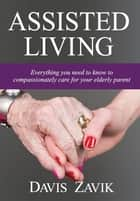 Assisted Living - Everything you need to know to compassionately care for your elderly parent ebook by Davis Zavik