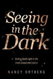 Seeing in the Dark - Finding God's Light in the Most Unexpected Places ebook by Nancy Ortberg