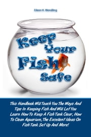 Keep Your Fish Safe - This Handbook Will Teach You The Ways And Tips In Keeping Fish And Will Let You Learn How To Keep A Fish Tank Clear, How To Clean Aquarium, The Excellent Ideas On Fish Tank Set Up And More! ebook by Eileen K. Wendling