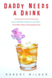 Daddy Needs a Drink - An Irreverent Look at Parenting from a Dad Who Truly Loves His Kids-- Even When They're Driving Him Nuts ebook by Robert Wilder