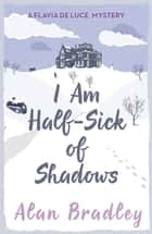 I Am Half-Sick of Shadows - A Flavia de Luce Mystery Book 4 eBook by Alan Bradley