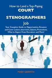 How to Land a Top-Paying Court stenographers Job: Your Complete Guide to Opportunities, Resumes and Cover Letters, Interviews, Salaries, Promotions, What to Expect From Recruiters and More ebook by Griffith Mary