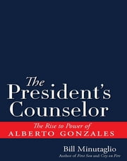 The President's Counselor - The Alberto Gonzales Story ebook by Bill Minutaglio
