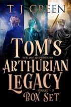 Tom's Arthurian Legacy - Box Set Books 1 - 3 ebook by TJ Green