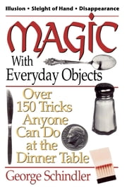Magic with Everyday Objects - Over 150 Tricks Anyone Can Do at the Dinner Table ebook by George Schindler