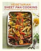 Vegetarian Sheet Pan Cooking - 101 recipes for simple and nutritious meat-free meals straight from the oven eBook by Liz Franklin