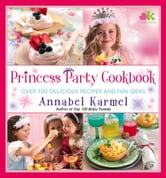 Princess Party Cookbook - Over 100 Delicious Recipes and Fun Ideas ebook by Annabel Karmel