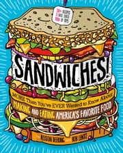 Sandwiches! - More Than You've Ever Wanted to Know About Making and Eating America's Favorite Food ebook by Alison Deering