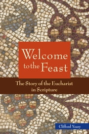 Welcome to the Feast - The Story of the Eucharist in Scripture ebook by Clifford M. Yeary