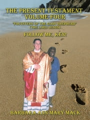 "THE PRESENT TESTAMENT VOLUME FOUR ""FOOTSTEPS OF THE GOOD SHEPHERD"" (THE LORD JESUS) - FOLLOW ME, KEN! ebook by Barbara Ann Mary Mack"