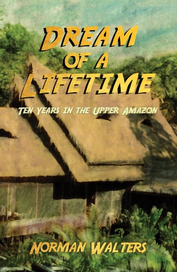 Dream of a Lifetime - Ten Years in the Upper Amazon ebook by Norman Walters