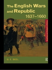The English Wars and Republic, 1637–1660 ebook by Graham E. Seel