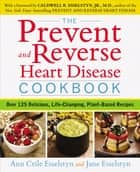 The Prevent and Reverse Heart Disease Cookbook - Over 125 Delicious, Life-Changing, Plant-Based Recipes ebook by Ann Crile Esselstyn, Jane Esselstyn