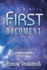 The First Document - THE FIRST NOVEL IN THE DEADEDEDISM SERIES ebook by Pranay Venkatesh