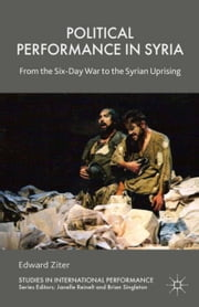 Political Performance in Syria - From the Six-Day War to the Syrian Uprising ebook by Edward Ziter
