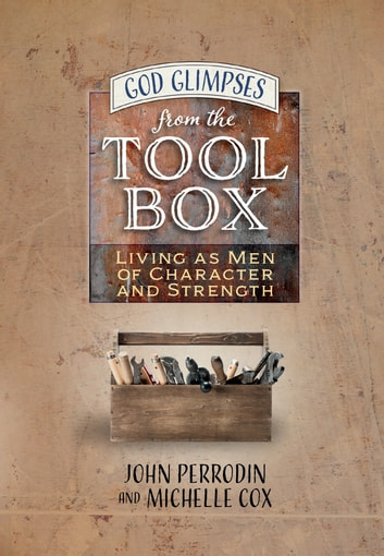 God Glimpses from the Toolbox - Living as Men of Character and Strength ebook by Michelle Cox,John Perrodin