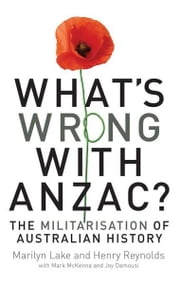 What's Wrong with Anzac?: The Militarisation of Australian History ebook by Lake, Marilyn