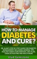 How to Manage Diabetes and Cure?: Dr. Alan's Step By Step Guide for Diabetes Management Including General Tips, Diet Plan, Exercise Routine and Much More! ebook by Vlad Gemstone
