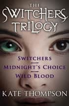 The Switchers Trilogy - Switchers, Midnight's Choice, and Wild Blood ebook by Kate Thompson