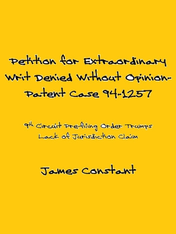 Petition for Extraordinary Writ Denied Without Opinion– Patent Case 94-1257 ebook by James Constant