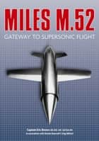 Miles M.52 - Gateway to Supersonic Flight ebook by Captain Eric Brown, Dennis Bancroft