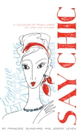 Say Chic - A Collection of French Words We Can't Live Without ebook by Francoise Blanchard,Jeremy Leven