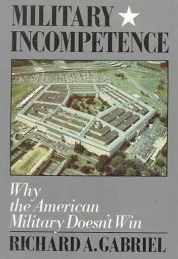 Military Incompetence - Why the American Military Doesn't Win ebook by Richard A. Gabriel