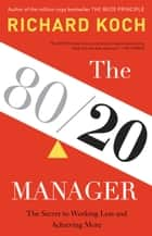 The 80/20 Manager - The Secret to Working Less and Achieving More ebook by Richard Koch