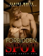 Forbidden Spot: Taboo Group Fun - Extra Hardcore ebook by Claire White