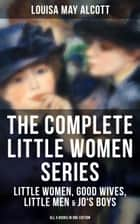 THE COMPLETE LITTLE WOMEN SERIES: Little Women, Good Wives, Little Men & Jo's Boys (All 4 Books in One Edition) - The Beloved Classics of American Literature: The coming-of-age series based on the author's own childhood experiences with her three sisters ebook by Louisa May Alcott