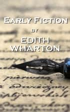 Early Fiction, By Edith Wharton ebook by Edith Wharton